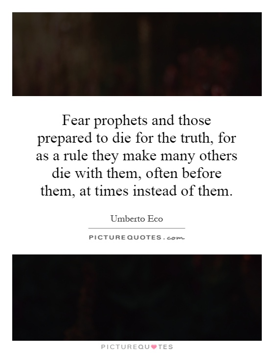 Fear prophets and those prepared to die for the truth, for as a rule they make many others die with them, often before them, at times instead of them Picture Quote #1