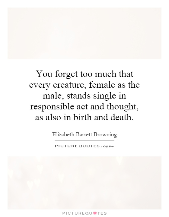 You forget too much that every creature, female as the male, stands single in responsible act and thought, as also in birth and death Picture Quote #1