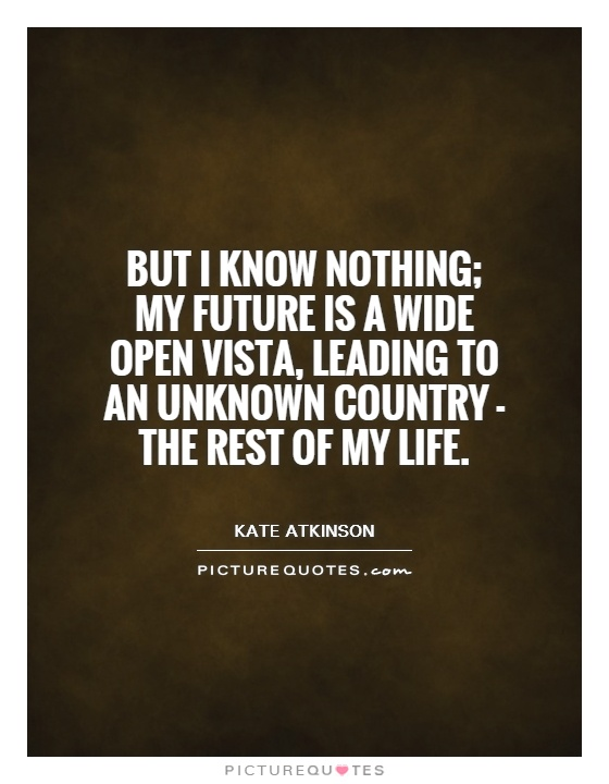 But I know nothing; my future is a wide open vista, leading to an unknown country - the rest of my life Picture Quote #1
