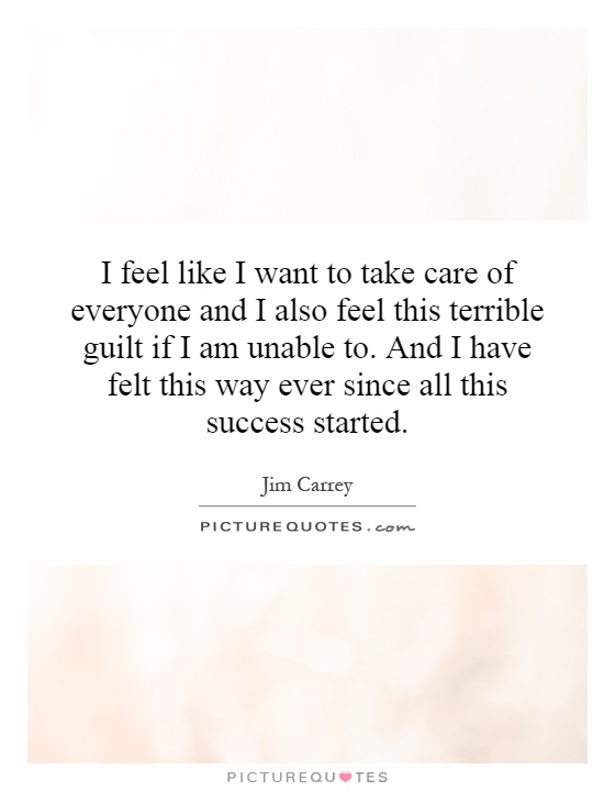 I feel like I want to take care of everyone and I also feel this terrible guilt if I am unable to. And I have felt this way ever since all this success started Picture Quote #1