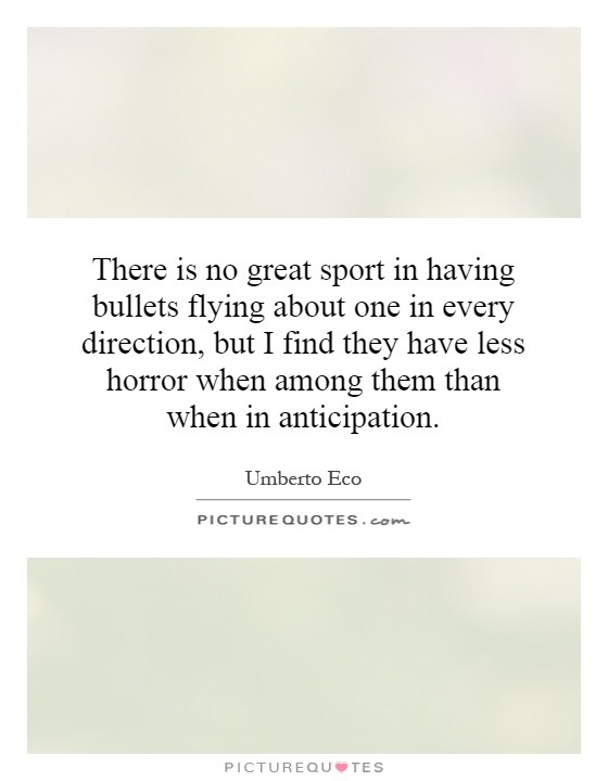 There is no great sport in having bullets flying about one in every direction, but I find they have less horror when among them than when in anticipation Picture Quote #1
