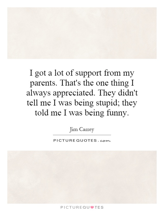 I got a lot of support from my parents. That's the one thing I always appreciated. They didn't tell me I was being stupid; they told me I was being funny Picture Quote #1