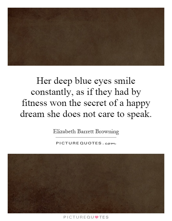 Her deep blue eyes smile constantly, as if they had by fitness won the secret of a happy dream she does not care to speak Picture Quote #1