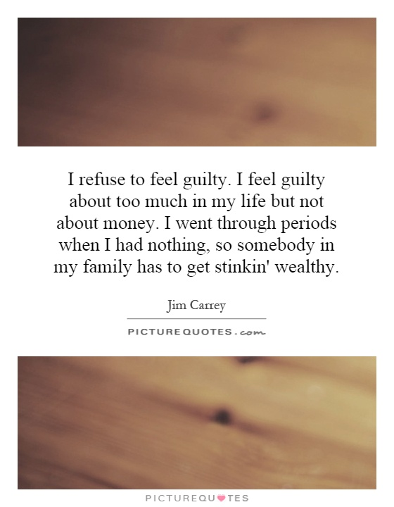 I refuse to feel guilty. I feel guilty about too much in my life but not about money. I went through periods when I had nothing, so somebody in my family has to get stinkin' wealthy Picture Quote #1