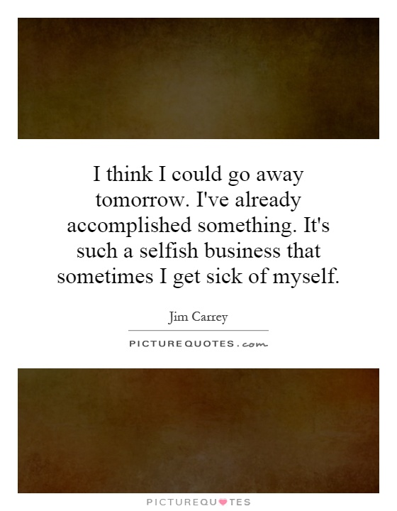 I think I could go away tomorrow. I've already accomplished something. It's such a selfish business that sometimes I get sick of myself Picture Quote #1