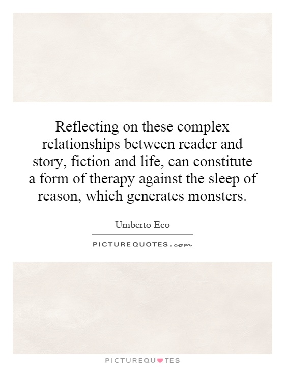 Reflecting on these complex relationships between reader and story, fiction and life, can constitute a form of therapy against the sleep of reason, which generates monsters Picture Quote #1
