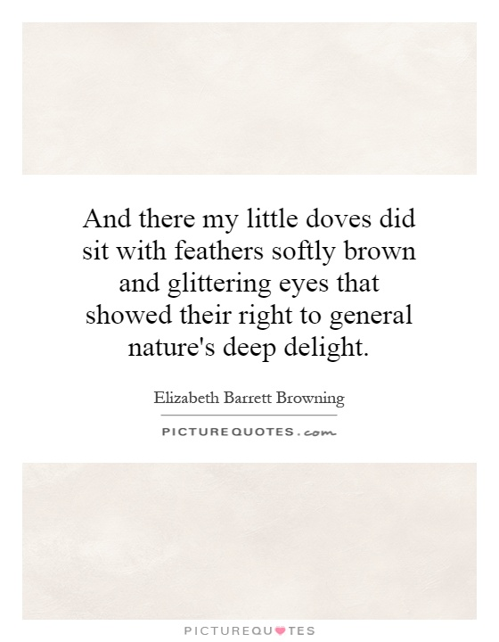 And there my little doves did sit with feathers softly brown and glittering eyes that showed their right to general nature's deep delight Picture Quote #1