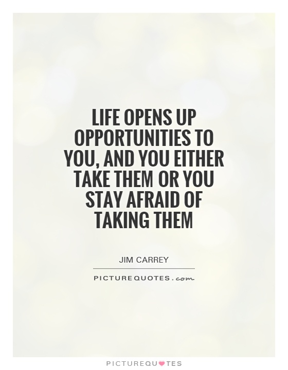 Life opens up opportunities to you, and you either take them or you stay afraid of taking them Picture Quote #1