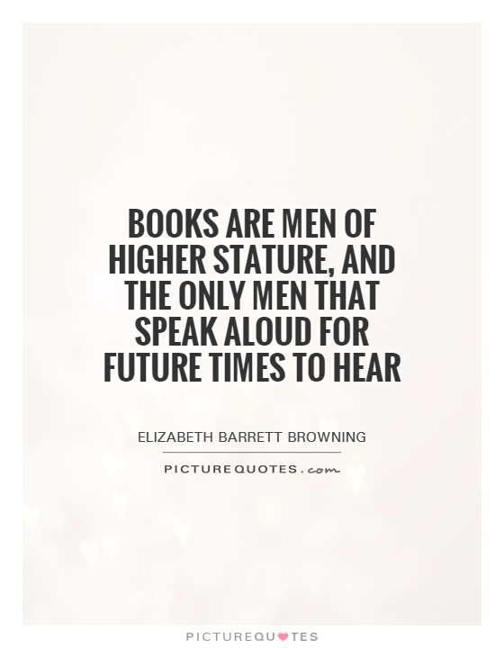 Books are men of higher stature, and the only men that speak aloud for future times to hear Picture Quote #1