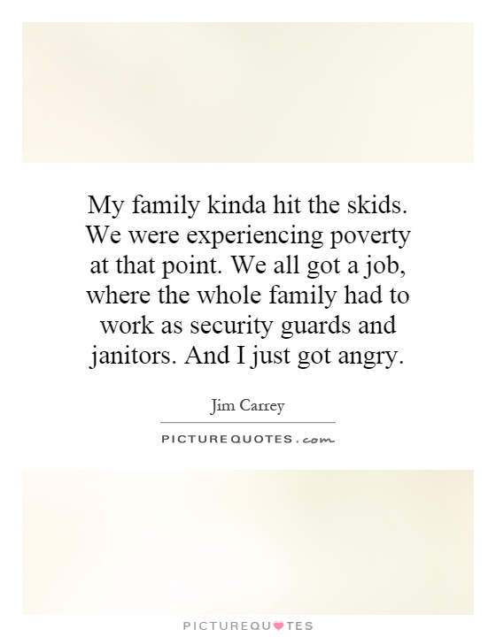 My family kinda hit the skids. We were experiencing poverty at that point. We all got a job, where the whole family had to work as security guards and janitors. And I just got angry Picture Quote #1