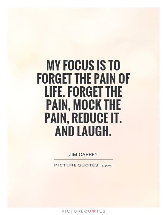 My focus is to forget the pain of life. Forget the pain, mock the pain, reduce it. And laugh Picture Quote #1