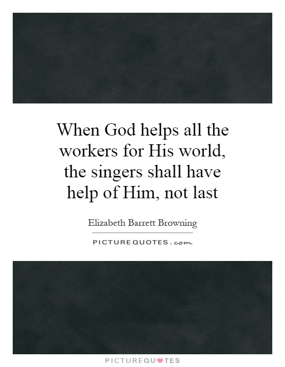 When God helps all the workers for His world, the singers shall have help of Him, not last Picture Quote #1