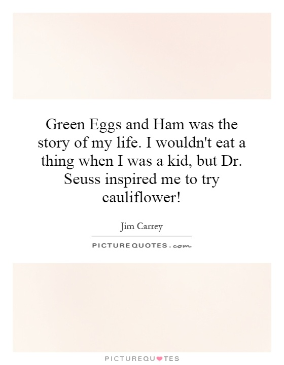 Green Eggs and Ham was the story of my life. I wouldn't eat a thing when I was a kid, but Dr. Seuss inspired me to try cauliflower! Picture Quote #1