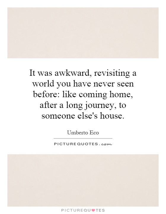 It was awkward, revisiting a world you have never seen before: like coming home, after a long journey, to someone else's house Picture Quote #1