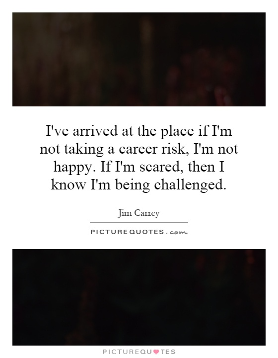 I've arrived at the place if I'm not taking a career risk, I'm not happy. If I'm scared, then I know I'm being challenged Picture Quote #1