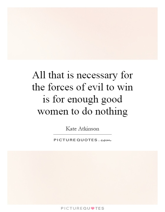 All that is necessary for the forces of evil to win is for enough good women to do nothing Picture Quote #1