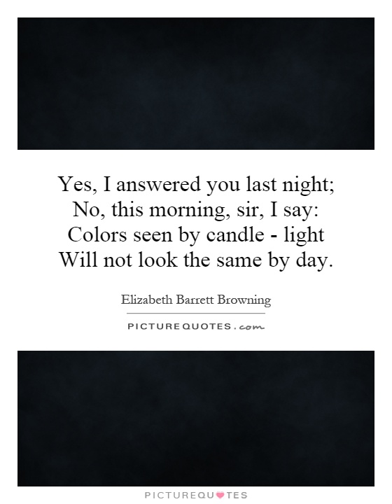 Yes, I answered you last night; No, this morning, sir, I say: Colors seen by candle - light Will not look the same by day Picture Quote #1