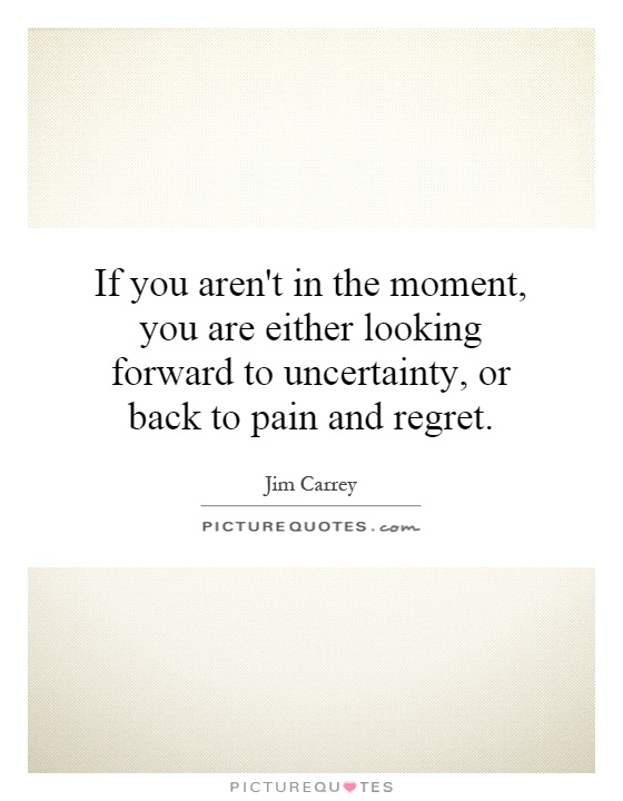 If you aren't in the moment, you are either looking forward to uncertainty, or back to pain and regret Picture Quote #1