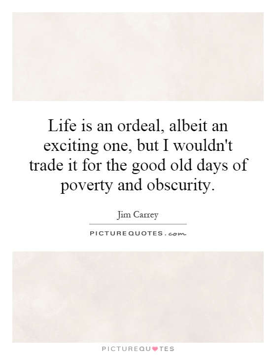 Life is an ordeal, albeit an exciting one, but I wouldn't trade it for the good old days of poverty and obscurity Picture Quote #1