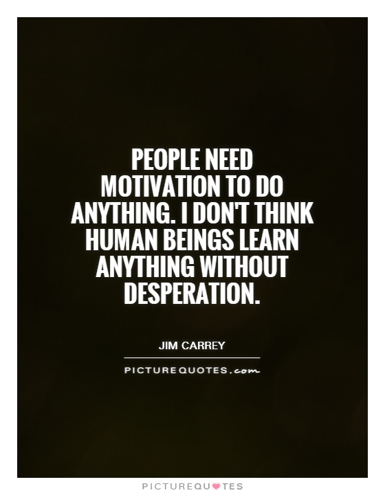 People need motivation to do anything. I don't think human beings learn anything without desperation Picture Quote #1