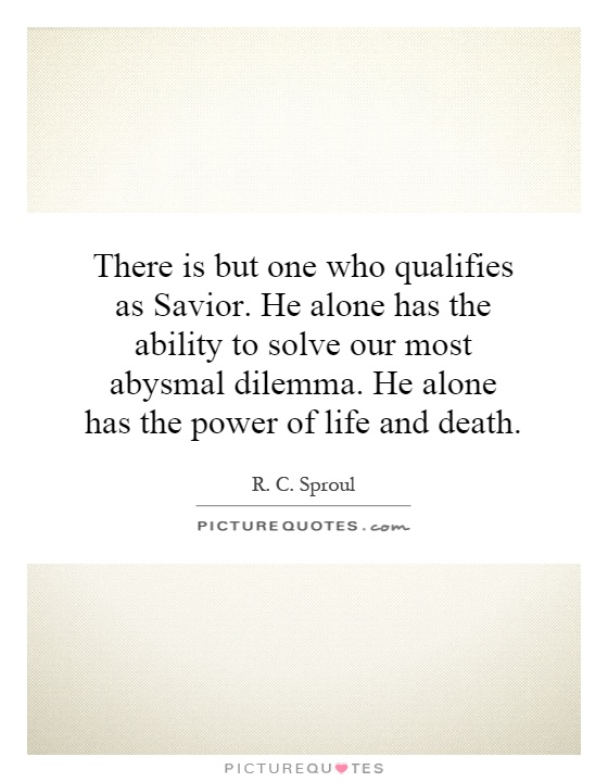 There is but one who qualifies as Savior. He alone has the ability to solve our most abysmal dilemma. He alone has the power of life and death Picture Quote #1