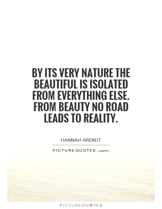 By its very nature the beautiful is isolated from everything else. From beauty no road leads to reality Picture Quote #1