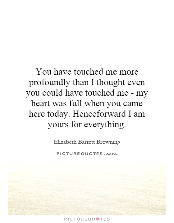 You have touched me more profoundly than I thought even you could have touched me - my heart was full when you came here today. Henceforward I am yours for everything Picture Quote #1