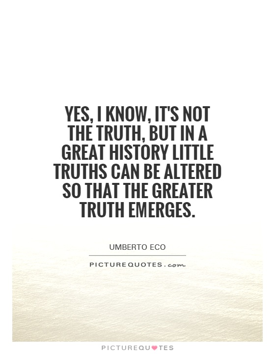 Yes, I know, it's not the truth, but in a great history little truths can be altered so that the greater truth emerges Picture Quote #1