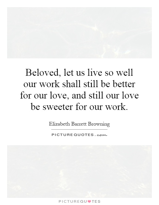 Beloved, let us live so well our work shall still be better for our love, and still our love be sweeter for our work Picture Quote #1