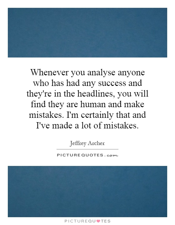 Whenever you analyse anyone who has had any success and they're in the headlines, you will find they are human and make mistakes. I'm certainly that and I've made a lot of mistakes Picture Quote #1