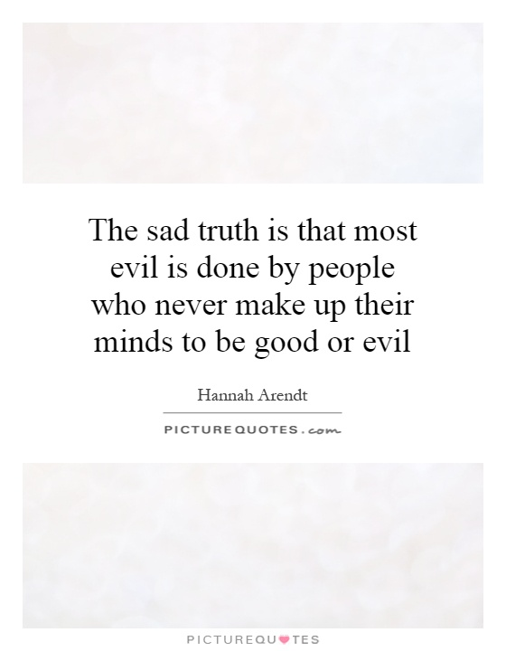 The sad truth is that most evil is done by people who never make up their minds to be good or evil Picture Quote #1