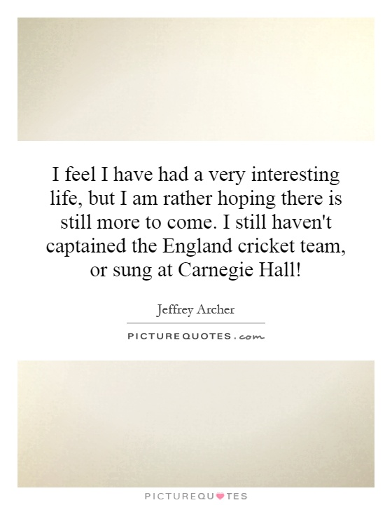 I feel I have had a very interesting life, but I am rather hoping there is still more to come. I still haven't captained the England cricket team, or sung at Carnegie Hall! Picture Quote #1