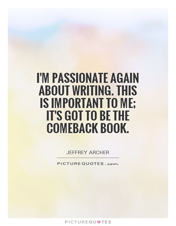 I'm passionate again about writing. This is important to me; it's got to be the comeback book Picture Quote #1