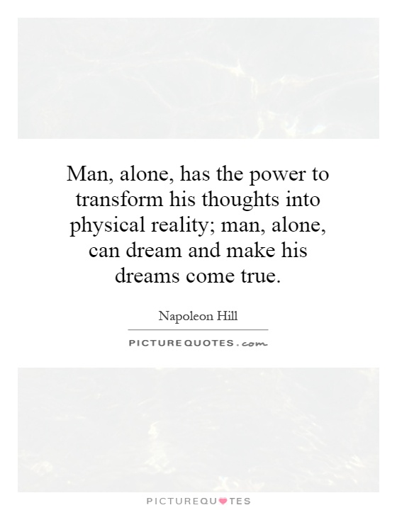 Man, alone, has the power to transform his thoughts into physical reality; man, alone, can dream and make his dreams come true Picture Quote #1