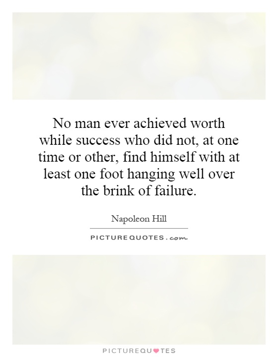 No man ever achieved worth while success who did not, at one time or other, find himself with at least one foot hanging well over the brink of failure Picture Quote #1