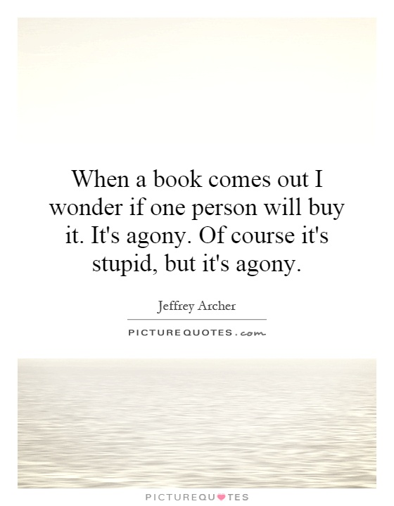 When a book comes out I wonder if one person will buy it. It's agony. Of course it's stupid, but it's agony Picture Quote #1