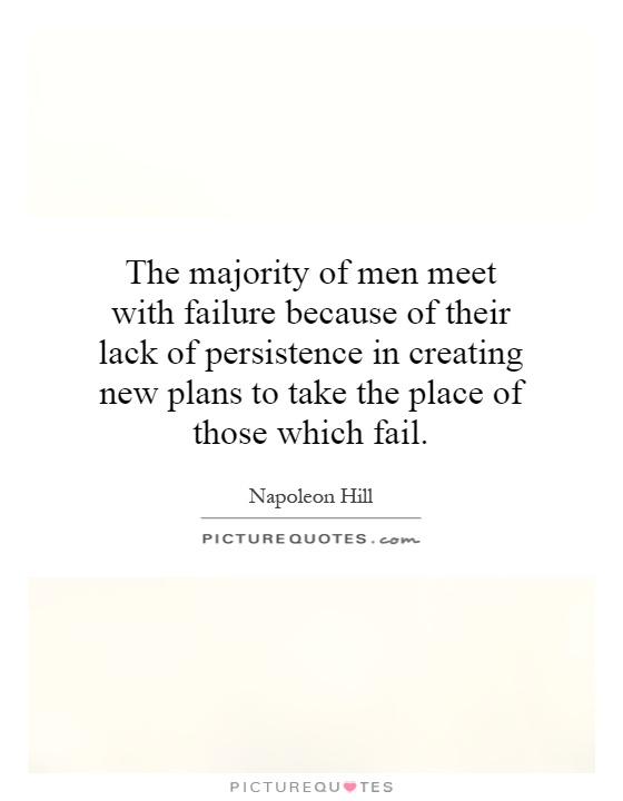 The majority of men meet with failure because of their lack of persistence in creating new plans to take the place of those which fail Picture Quote #1