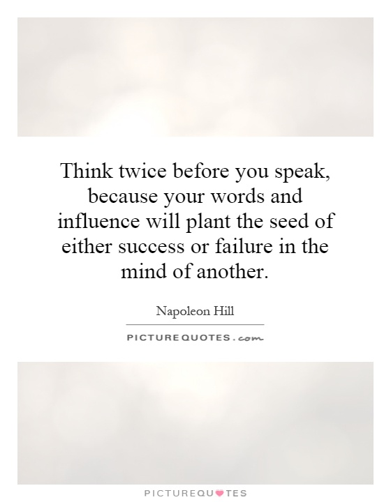 Think twice before you speak, because your words and influence will plant the seed of either success or failure in the mind of another Picture Quote #1
