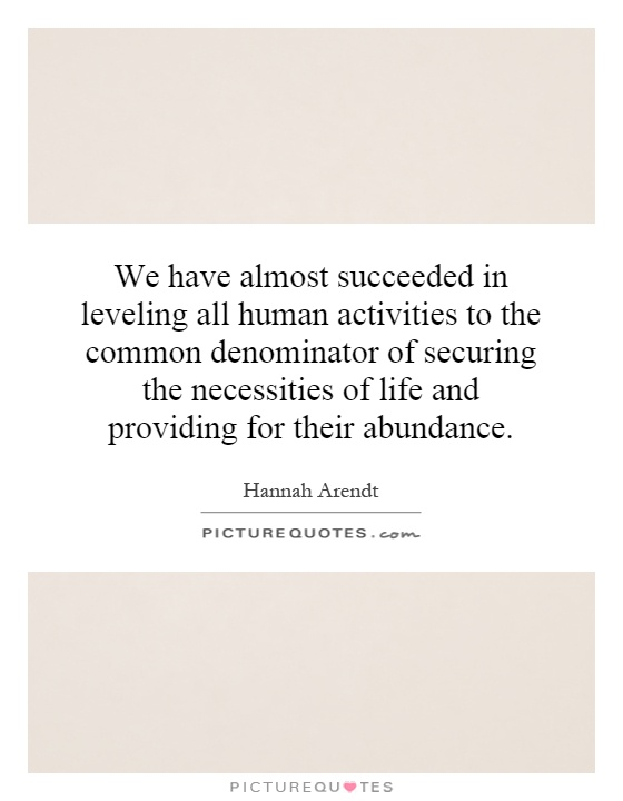 We have almost succeeded in leveling all human activities to the common denominator of securing the necessities of life and providing for their abundance Picture Quote #1