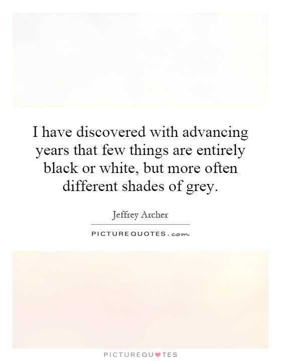 I have discovered with advancing years that few things are entirely black or white, but more often different shades of grey Picture Quote #1