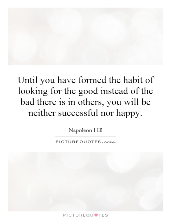 Until you have formed the habit of looking for the good instead of the bad there is in others, you will be neither successful nor happy Picture Quote #1