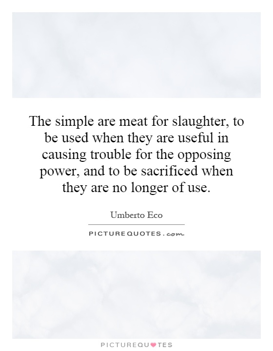 The simple are meat for slaughter, to be used when they are useful in causing trouble for the opposing power, and to be sacrificed when they are no longer of use Picture Quote #1