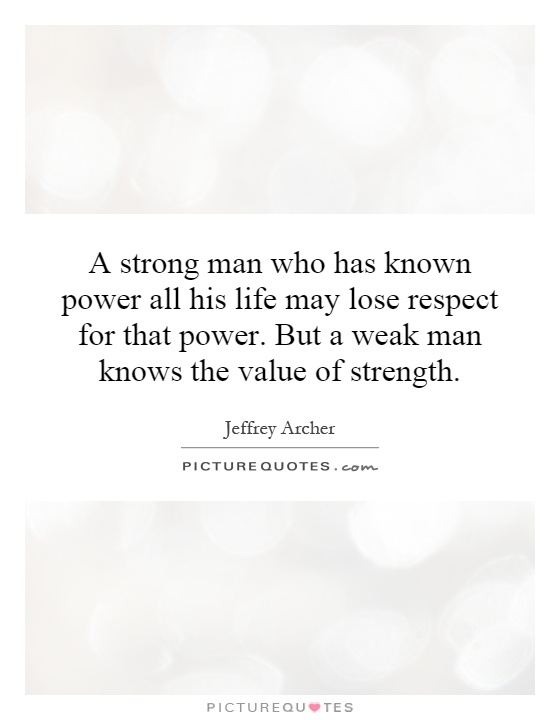 A strong man who has known power all his life may lose respect for that power. But a weak man knows the value of strength Picture Quote #1