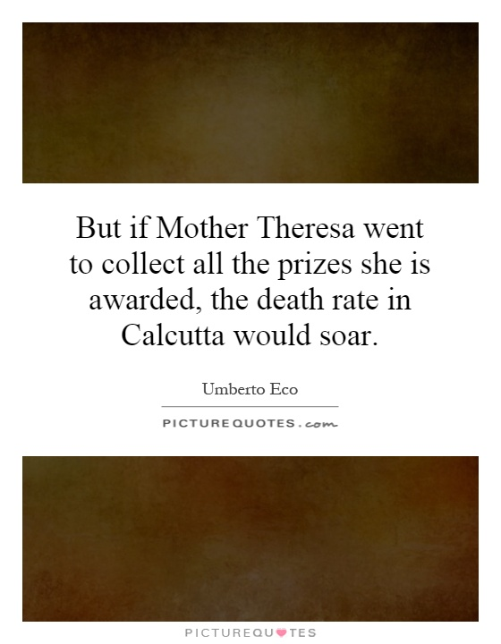 But if Mother Theresa went to collect all the prizes she is awarded, the death rate in Calcutta would soar Picture Quote #1