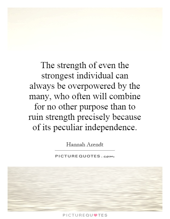 The strength of even the strongest individual can always be overpowered by the many, who often will combine for no other purpose than to ruin strength precisely because of its peculiar independence Picture Quote #1