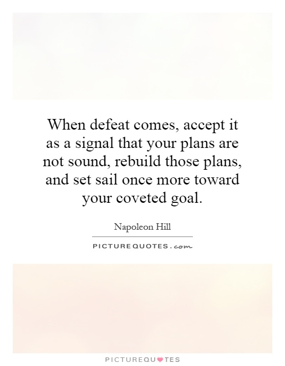 When defeat comes, accept it as a signal that your plans are not sound, rebuild those plans, and set sail once more toward your coveted goal Picture Quote #1