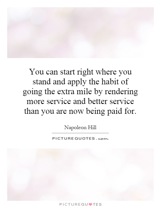 You can start right where you stand and apply the habit of going the extra mile by rendering more service and better service than you are now being paid for Picture Quote #1
