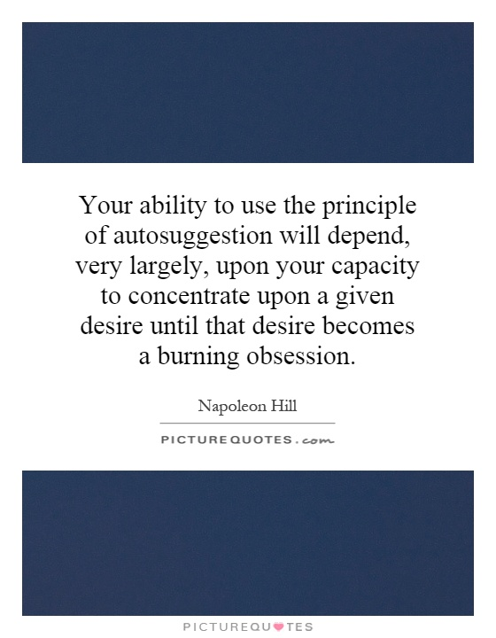 Your ability to use the principle of autosuggestion will depend, very largely, upon your capacity to concentrate upon a given desire until that desire becomes a burning obsession Picture Quote #1