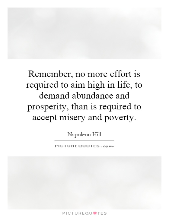 Remember, no more effort is required to aim high in life, to demand abundance and prosperity, than is required to accept misery and poverty Picture Quote #1