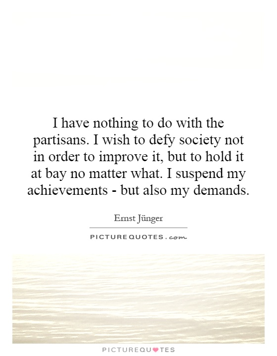 I have nothing to do with the partisans. I wish to defy society not in order to improve it, but to hold it at bay no matter what. I suspend my achievements - but also my demands Picture Quote #1